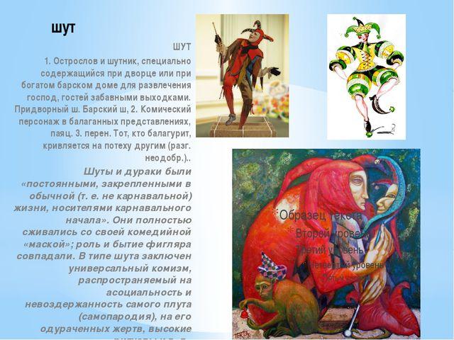 шут ШУТ 1. Острослов и шутник, специально содержащийся при дворце или при бог...