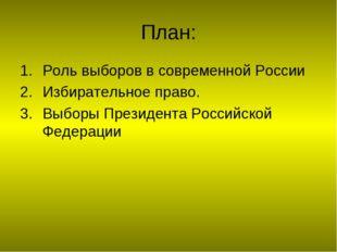 План: Роль выборов в современной России Избирательное право. Выборы Президент