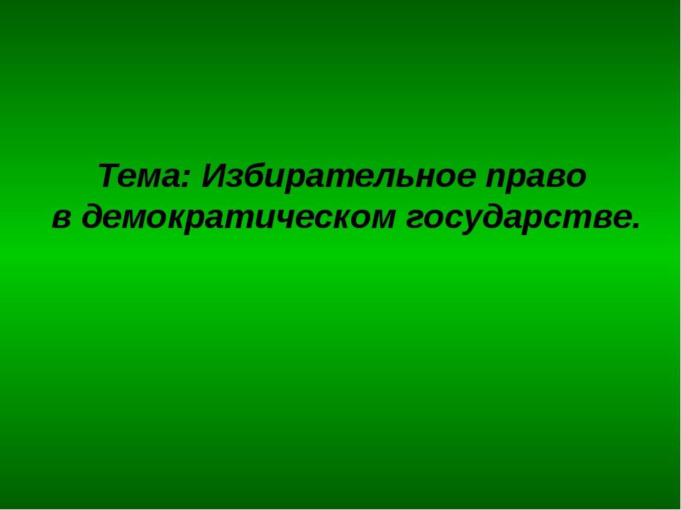 Тема: Избирательное право в демократическом государстве.