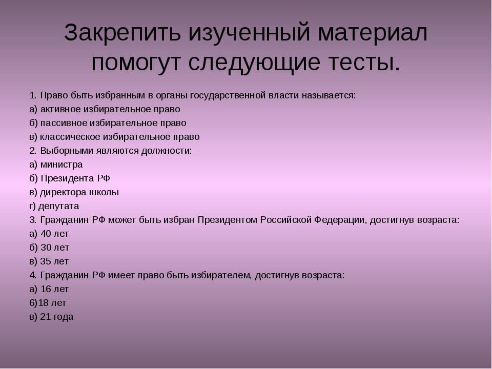 Закрепить изученный материал помогут следующие тесты. 1. Право быть избранным...