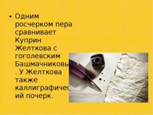 Одним росчерком пера сравнивает Куприн Желткова с гоголевским Башмачниковым.
