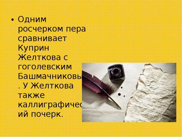 Одним росчерком пера сравнивает Куприн Желткова с гоголевским Башмачниковым....