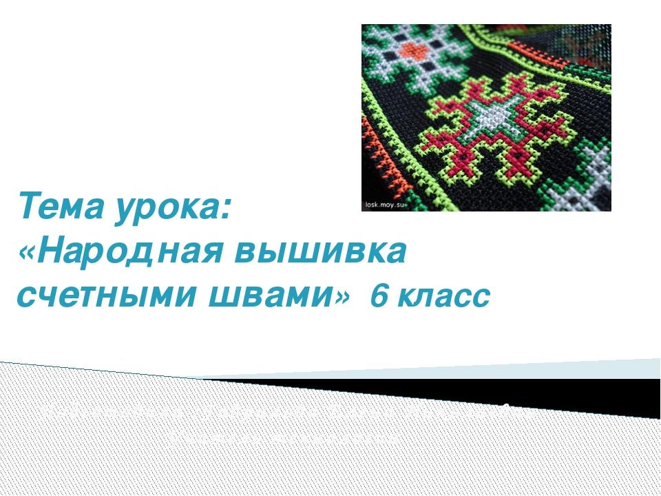 Тема урока: «Народная вышивка счетными швами» 6 класс Подготовила :Гаврилова...