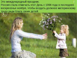 Это международный праздник. Россия стала отмечать этот День с 1998 года в по