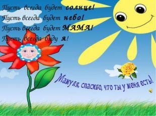 Пусть всегда будет солнце! Пусть всегда будет небо! Пусть всегда будет МАМА!
