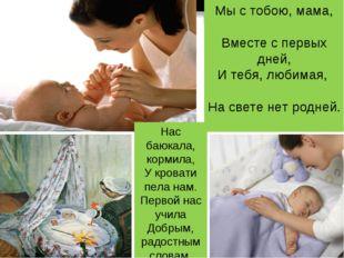 Мы с тобою, мама, Вместе с первых дней, И тебя, любимая, На свете нет родней.