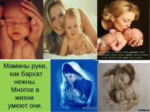 * Мамины руки, как бархат нежны. Многое в жизни умеют они.