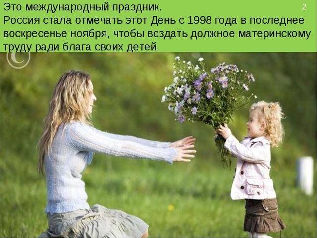 Это международный праздник. Россия стала отмечать этот День с 1998 года в по...