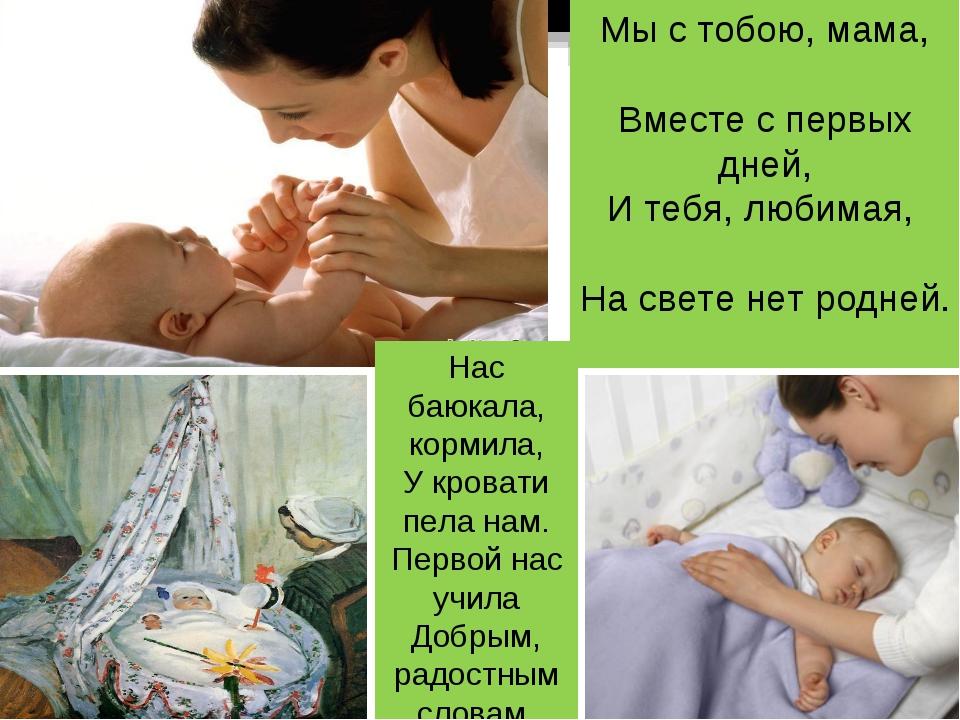 Мы с тобою, мама, Вместе с первых дней, И тебя, любимая, На свете нет родней....