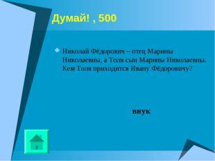 Думай! , 500 Николай Фёдорович – отец Марины Николаевны, а Толя сын Марины Ни