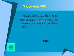 Задачки, 500 Загадка Леонардо Да Винчи: «Чем больше из нее берешь, тем боль