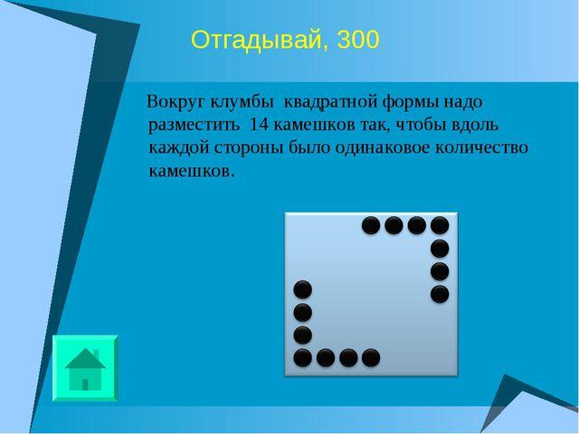 Отгадывай, 300 Вокруг клумбы квадратной формы надо разместить 14 камешков так...
