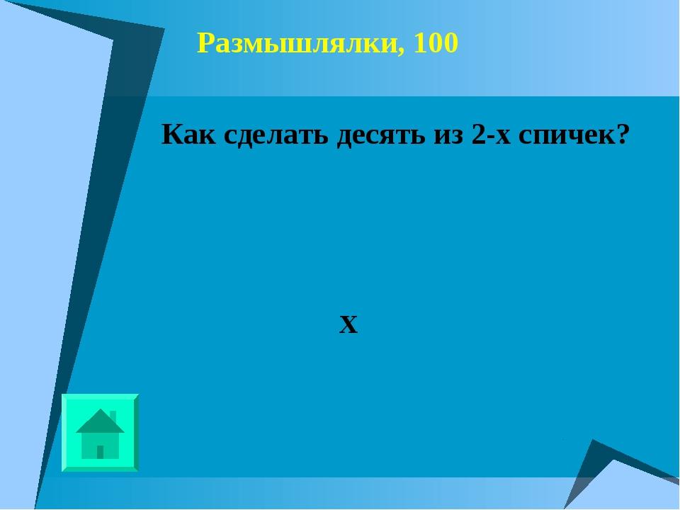 Размышлялки, 100 Как сделать десять из 2-х спичек? X