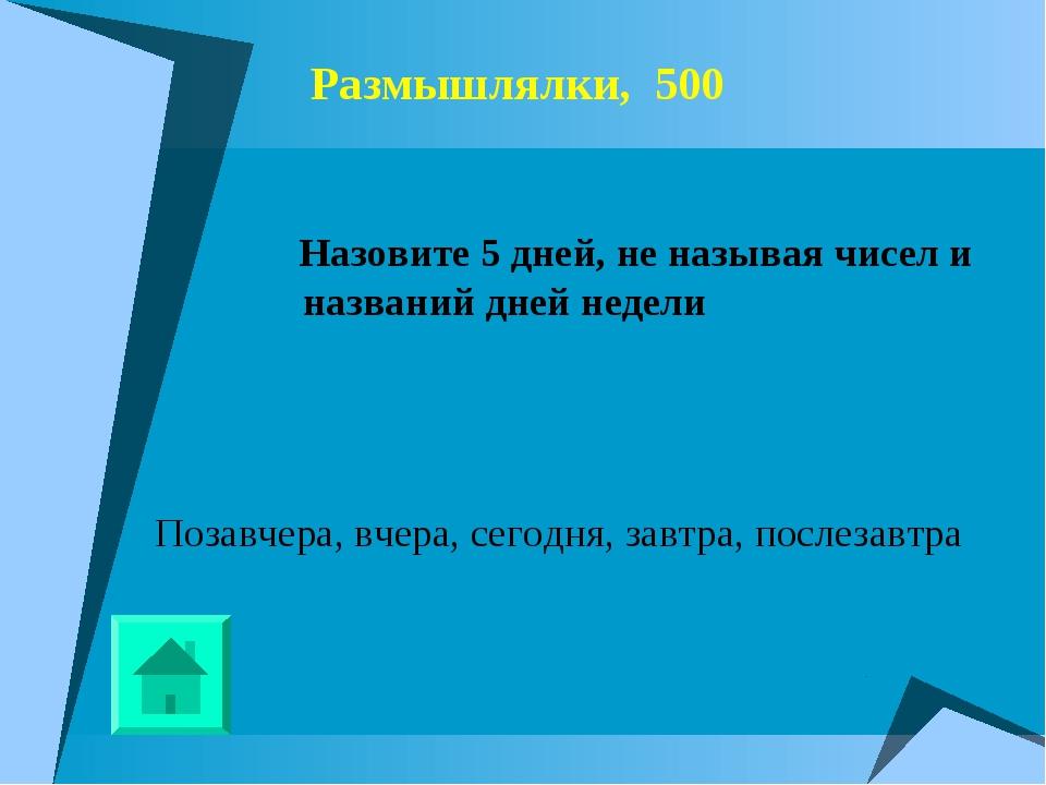 Размышлялки, 500 Назовите 5 дней, не называя чисел и названий дней недели Поз...