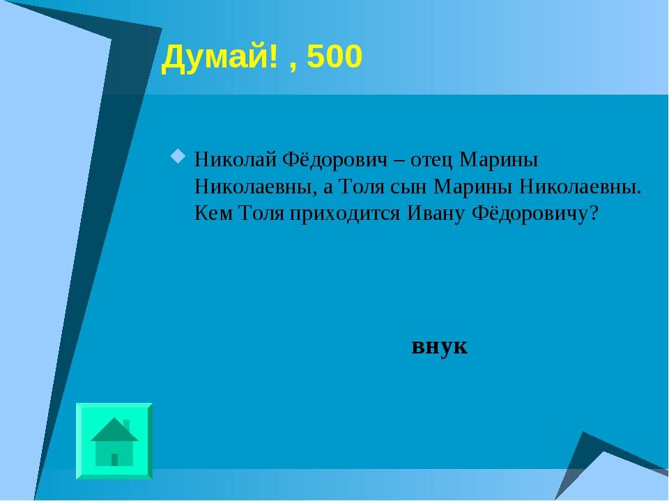 Думай! , 500 Николай Фёдорович – отец Марины Николаевны, а Толя сын Марины Ни...