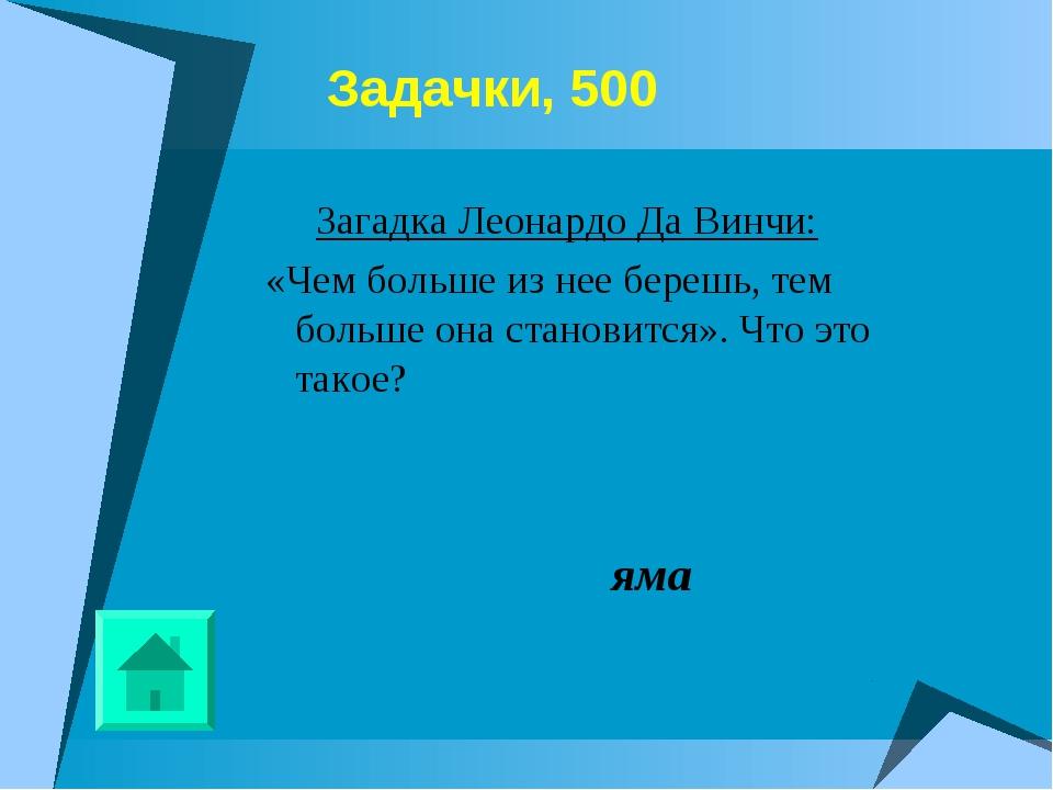 Задачки, 500 Загадка Леонардо Да Винчи: «Чем больше из нее берешь, тем боль...