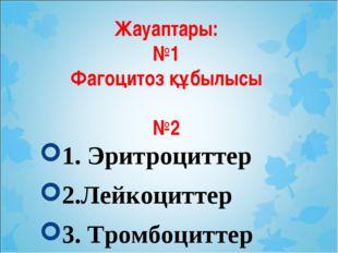 Жауаптары: №1 Фагоцитоз құбылысы №2 1. Эритроциттер 2.Лейкоциттер 3. Тромбоци