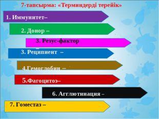 7-тапсырма: «Терминдерді терейік» . Иммунитет– 2. Донор – 3. Реципиент – 4.Ге