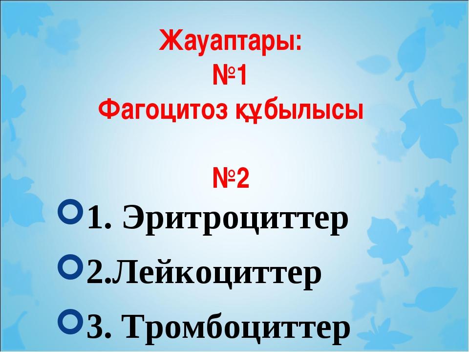 Жауаптары: №1 Фагоцитоз құбылысы №2 1. Эритроциттер 2.Лейкоциттер 3. Тромбоци...