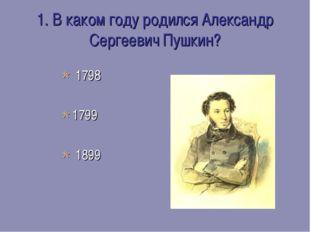 1. В каком году родился Александр Сергеевич Пушкин?  1798 1799  1899