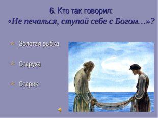 6. Кто так говорил: «Не печалься, ступай себе с Богом…»?  Золотая рыбка  Ст