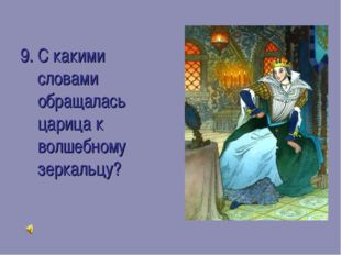 9. С какими словами обращалась царица к волшебному зеркальцу?