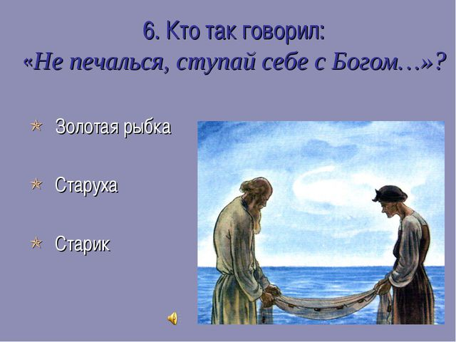 6. Кто так говорил: «Не печалься, ступай себе с Богом…»?  Золотая рыбка  Ст...