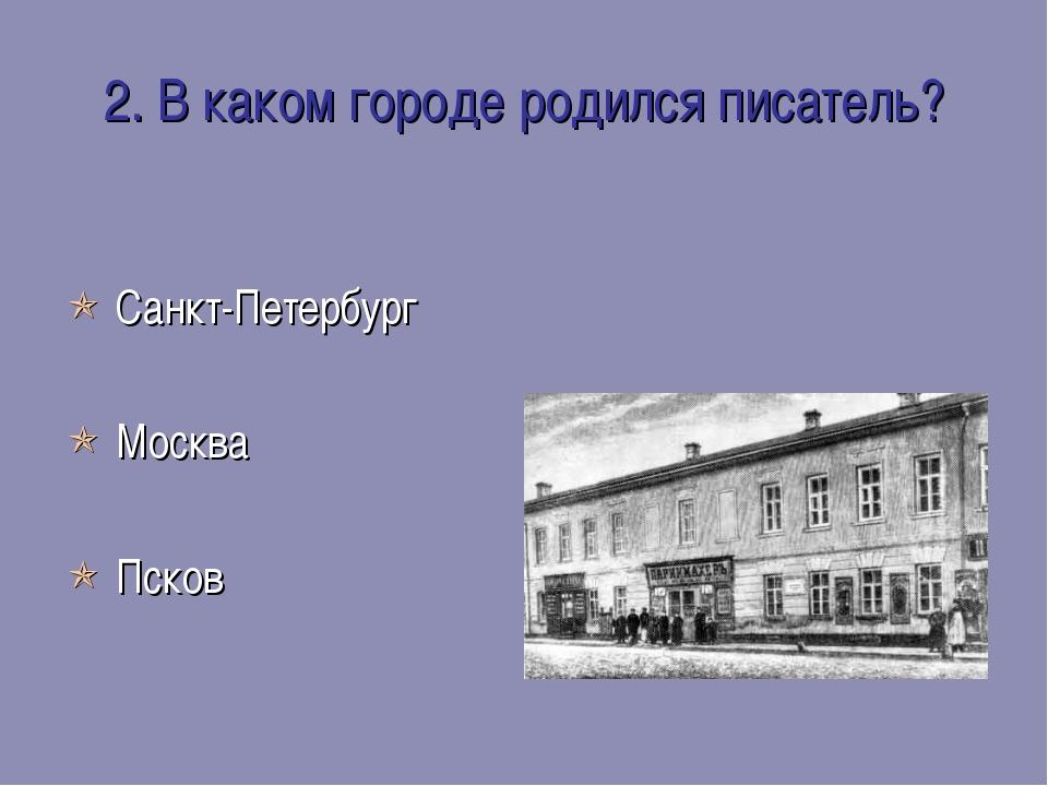 2. В каком городе родился писатель?  Санкт-Петербург  Москва  Псков