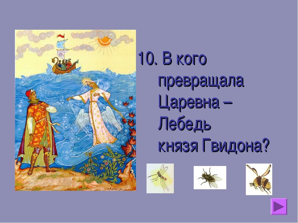 10. В кого превращала Царевна – Лебедь князя Гвидона?
