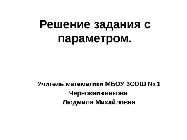 Решение задания с параметром. Учитель математики МБОУ ЗСОШ № 1 Чернокнижников...