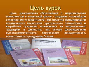 Цель курса Цель гражданского образования с национальным компонентом в начальн