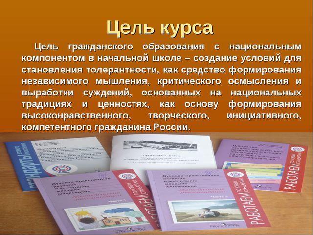 Цель курса Цель гражданского образования с национальным компонентом в начальн...