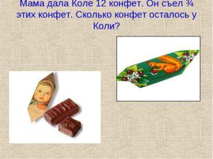 Мама дала Коле 12 конфет. Он съел ¾ этих конфет. Сколько конфет осталось у Ко