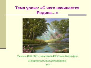 Тема урока: «С чего начинается Родина…» Учитель ИЗО ГБОУ гимназии №498 Санкт-
