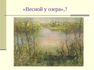 «Весной у озера»,?