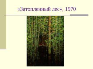 «Затопленный лес», 1970