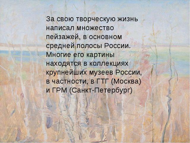 За свою творческую жизнь написал множество пейзажей, в основном средней полос...