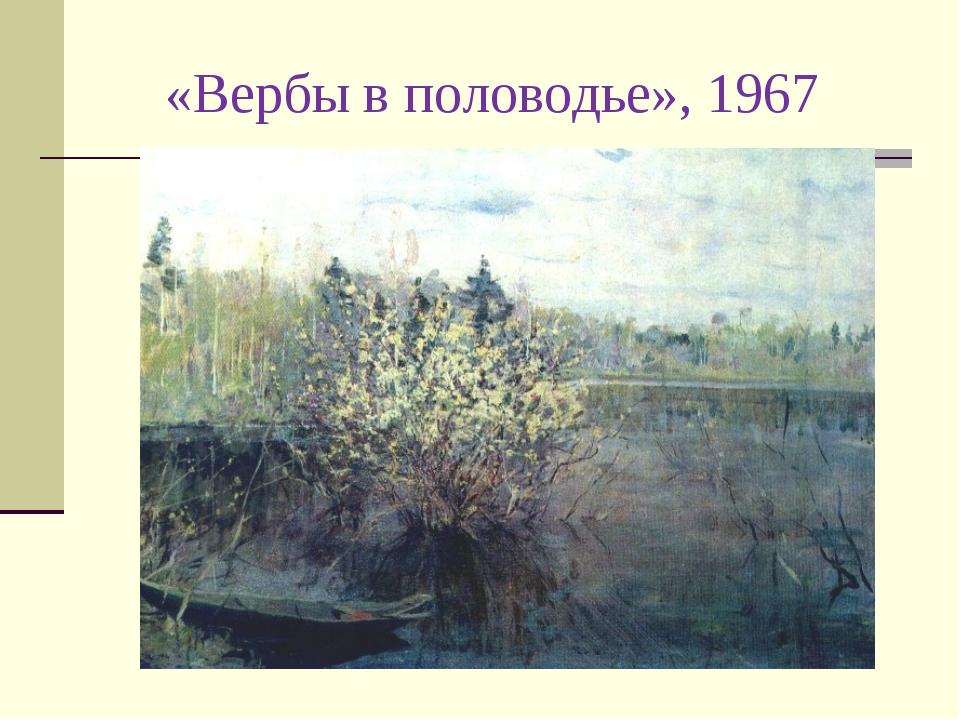 «Вербы в половодье», 1967