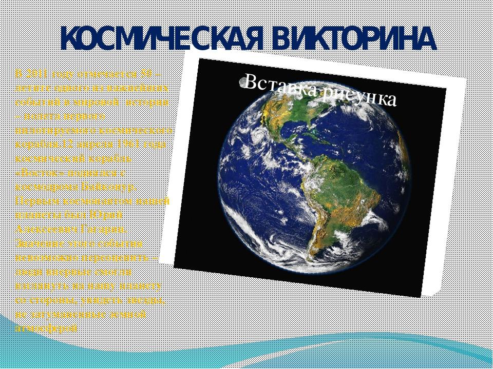 КОСМИЧЕСКАЯ ВИКТОРИНА В 2011 году отмечается 50 – летите одного из важнейших...