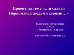 Выполнили: обучающиеся МАОУ Первомайской СОШ №2 Руководитель: Горынина Л.Б. П