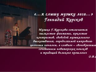 «…я слышу музыку леса…» Геннадий Курсков Музыка Г.Курскова «отличается пылкос