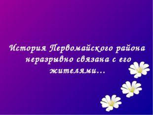 История Первомайского района неразрывно связана с его жителями…