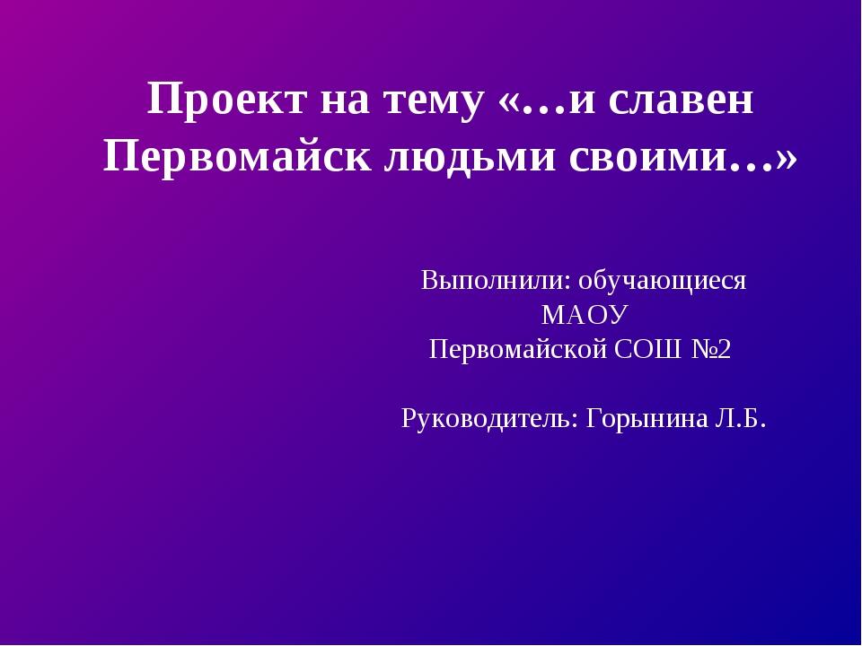 Выполнили: обучающиеся МАОУ Первомайской СОШ №2 Руководитель: Горынина Л.Б. П...