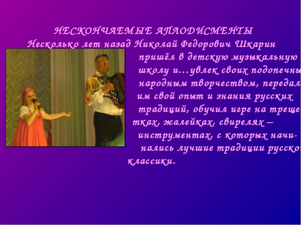 НЕСКОНЧАЕМЫЕ АПЛОДИСМЕНТЫ Несколько лет назад Николай Федорович Шкарин пришёл...