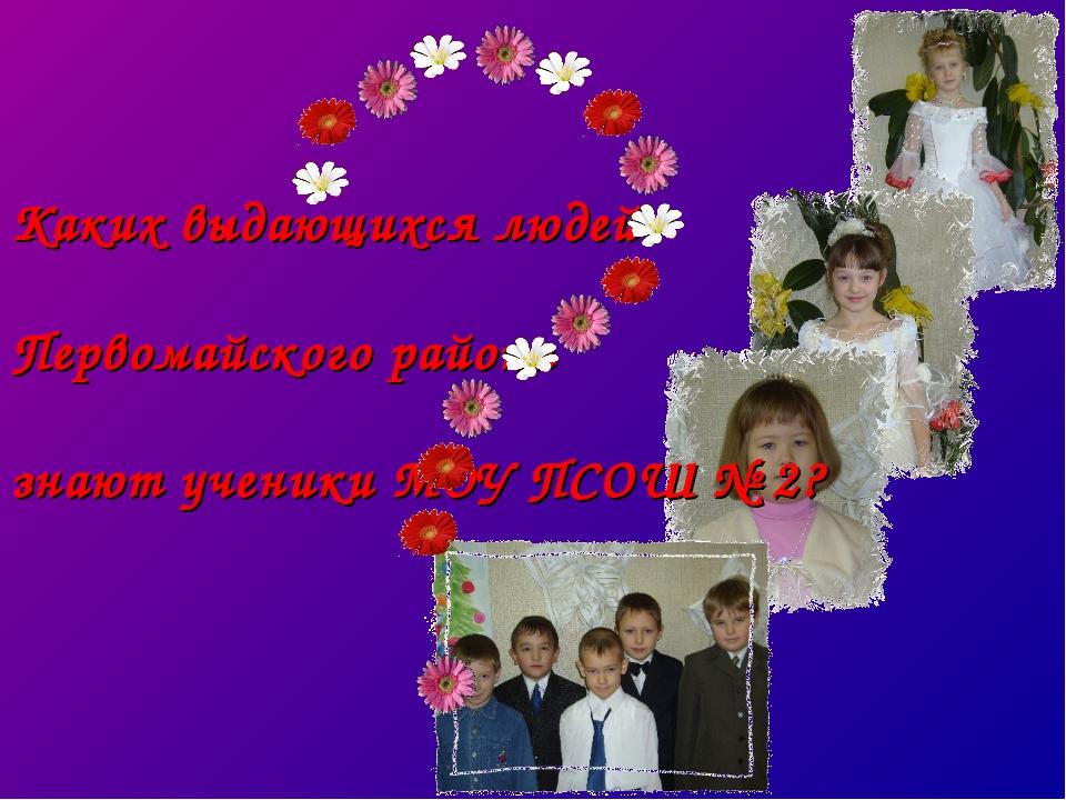 Каких выдающихся людей Первомайского района знают ученики МОУ ПСОШ № 2?