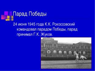 Парад Победы 24 июня 1945 года К.К. Рокоссовский командовал парадом Победы, п