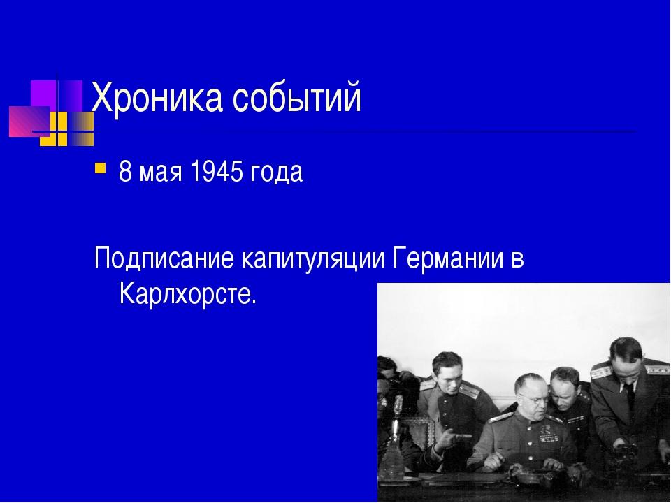 Хроника событий 8 мая 1945 года Подписание капитуляции Германии в Карлхорсте.