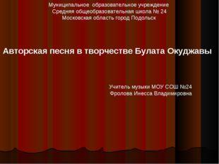 Учитель музыки МОУ СОШ №24 Фролова Инесса Владимировна Муниципальное образова