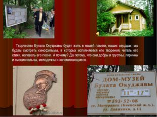 Творчество Булата Окуджавы будет жить в нашей памяти, наших сердцах; мы буде