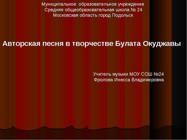 Учитель музыки МОУ СОШ №24 Фролова Инесса Владимировна Муниципальное образова...